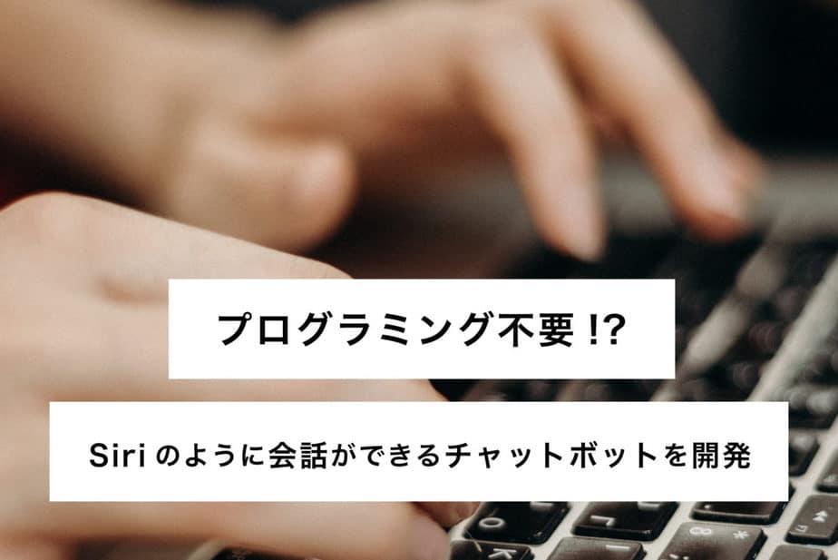 【プログラミング不要】Dialogflowを利用してSiriのように会話ができるチャットボットを開発しよう