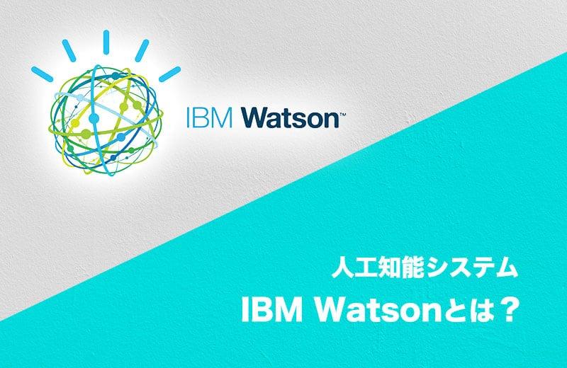 IBM Watsonとは?世界で知られるAIの活用事例やその仕組みを大公開