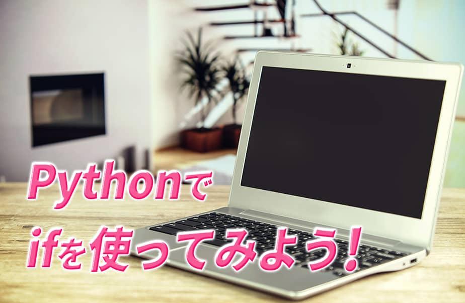 Pythonでif文を使ってみよう!if文の活用事例から書き方まで徹底解説