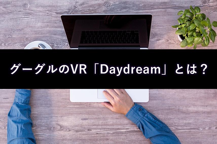 GoogleのVRとは?Daydreamって何?GoogleのVRを徹底解説