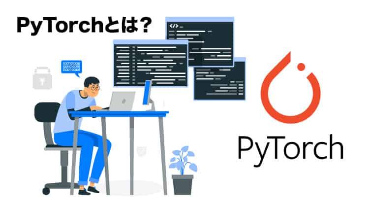 PyTorchとは?特徴やメリット、PyTorchのインストール方法まで紹介