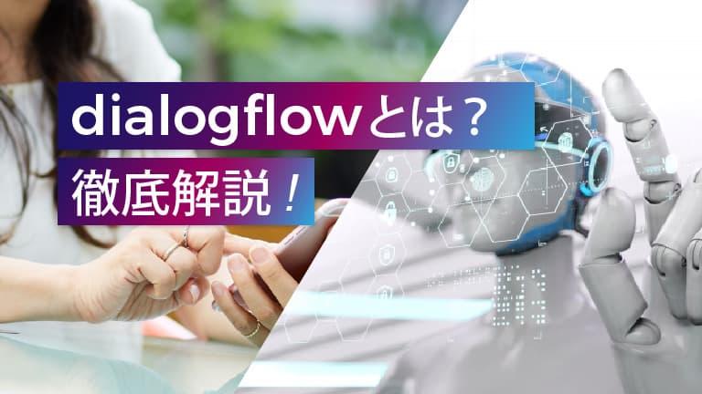 dialogflowとは?概要や活用事例、dialogflowの使い方まで徹底解説