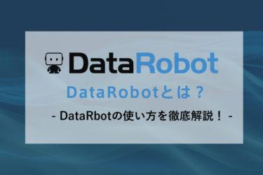 DataRobotとは?無料で使う方法やDataRobotの使い方を徹底解説